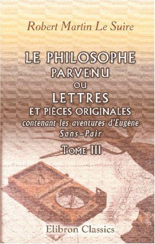 Le Philosophe parvenu, ou Lettres et pièces originales, contenant les aventures d\'Eugène Sans-Pair