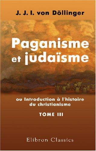 Download Paganisme et judaïsme, ou Introduction à l\'histoire du christianisme