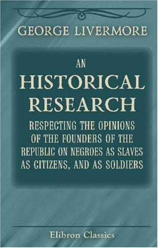 An Historical Research Respecting the Opinions of the Founders of the Republic on Negroes as Slaves, as Citizens, and as Soldiers