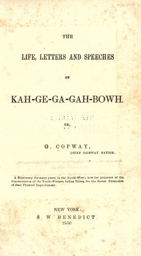 The life, letters and speeches of Kah-ge-ga-gah-bowh, or, G. Copway, chief Ojibway nation.