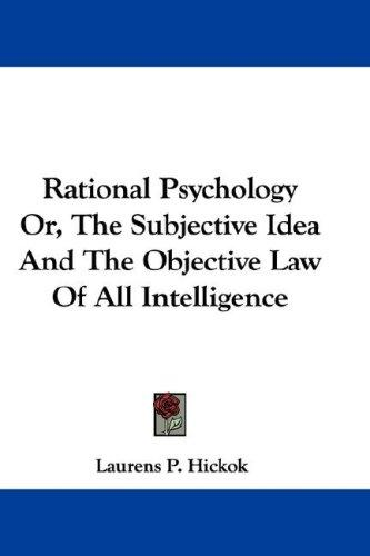 Rational Psychology Or, The Subjective Idea And The Objective Law Of All Intelligence