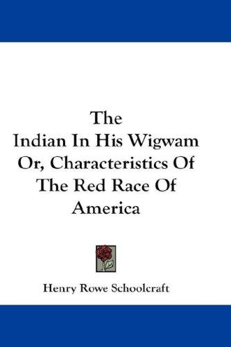 The Indian In His Wigwam Or, Characteristics Of The Red Race Of America