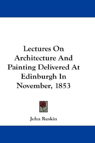 Lectures On Architecture And Painting Delivered At Edinburgh In November, 1853