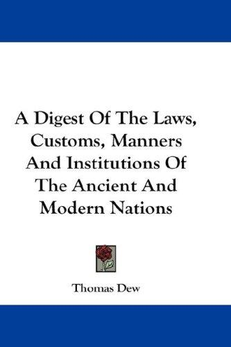 A Digest Of The Laws, Customs, Manners And Institutions Of The Ancient And Modern Nations