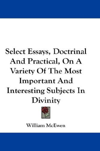 Select Essays, Doctrinal And Practical, On A Variety Of The Most Important And Interesting Subjects In Divinity