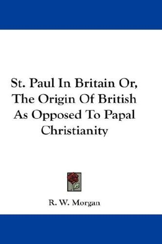 St. Paul In Britain Or, The Origin Of British As Opposed To Papal Christianity