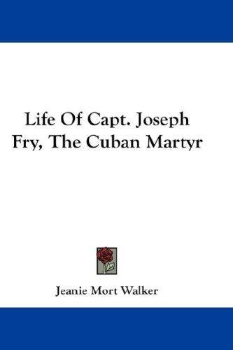 Life Of Capt. Joseph Fry, The Cuban Martyr