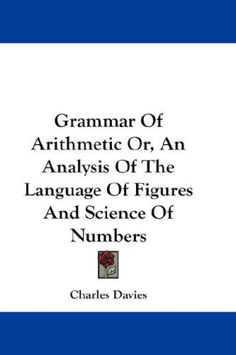 Grammar Of Arithmetic Or, An Analysis Of The Language Of Figures And Science Of Numbers