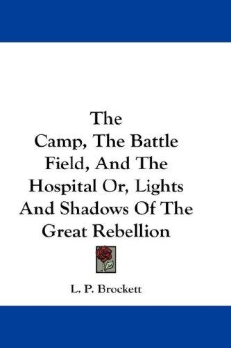The Camp, The Battle Field, And The Hospital Or, Lights And Shadows Of The Great Rebellion