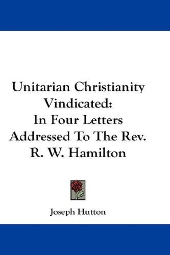 Unitarian Christianity Vindicated