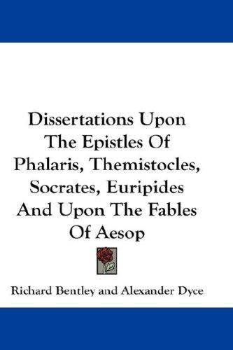 Dissertations Upon The Epistles Of Phalaris, Themistocles, Socrates, Euripides And Upon The Fables Of Aesop