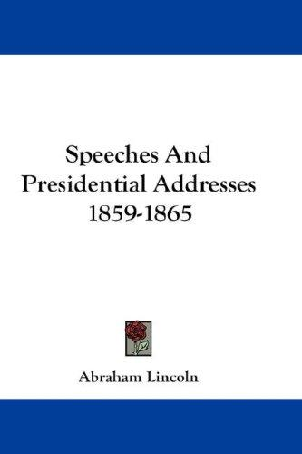 Speeches And Presidential Addresses 1859-1865
