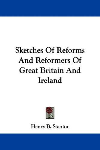 Sketches Of Reforms And Reformers Of Great Britain And Ireland