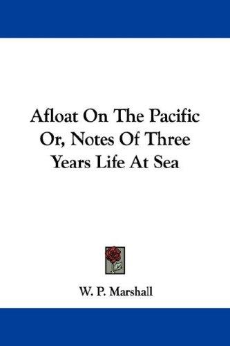 Afloat On The Pacific Or, Notes Of Three Years Life At Sea