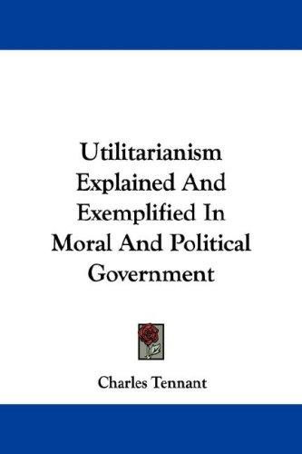 Download Utilitarianism Explained And Exemplified In Moral And Political Government