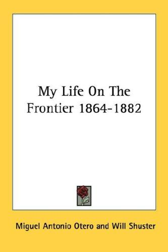Download My Life On The Frontier 1864-1882