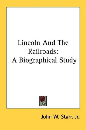 Lincoln And The Railroads: A Biographical Study, Starr, Jr. John W.