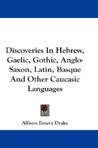 Download Discoveries In Hebrew, Gaelic, Gothic, Anglo-Saxon, Latin, Basque And Other Caucasic Languages