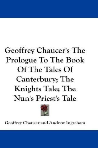 Geoffrey Chaucer's The Prologue To The Book Of The Tales Of Canterbury; The Knights Tale; The Nun's Priest's Tale
