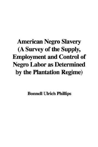 Download American Negro Slavery (A Survey of the Supply, Employment and Control of Negro Labor as Determined by the Plantation Regime)