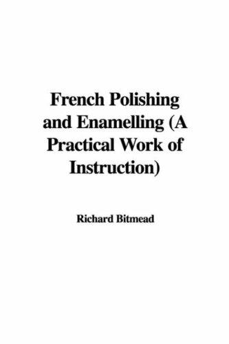 French Polishing and Enamelling (A Practical Work of Instruction)