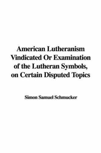 Download American Lutheranism Vindicated Or Examination of the Lutheran Symbols, on Certain Disputed Topics