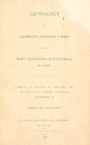 Genealogy of Champion Spalding Chase and Mary Sophronia Butterfield, his wife.