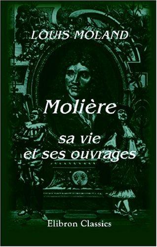 Molière, sa vie et ses ouvrages