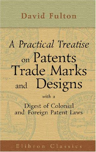 A Practical Treatise on Patents, Trade Marks and Designs, with a Digest of Colonial and Foreign Patent Laws by David Fulton