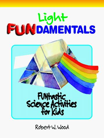 Light Fundamentals (Wood, Robert W., Funtastic Science Activities for Kids.) by Robert W. Wood
