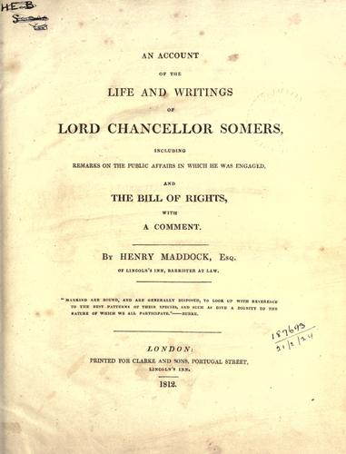 An account of the life and writings of Lord Chancellor Somers, including remarks on the public affairs in which he was engaged, and the Bill of Rights, with a comment by Henry Maddock