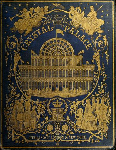 Tallis's history and description of the Crystal palace, and the Exhibition of the world's industry in 1851 by Tallis, John