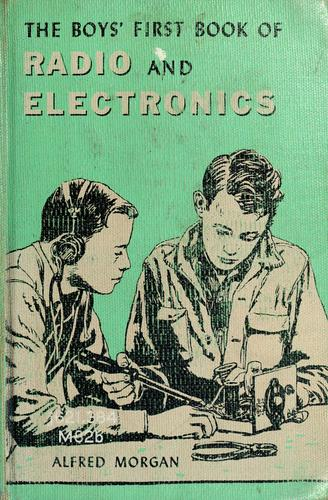 The boys' first book of radio and electronics. by Alfred Powell Morgan