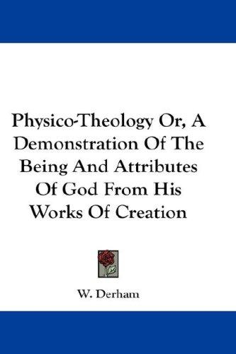 Physico-theology, or, A demonstration of the being and attributes of God from his works of creation by William Derham