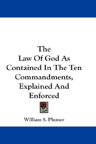 The Law Of God As Contained In The Ten Commandments, Explained And Enforced by William S. Plumer