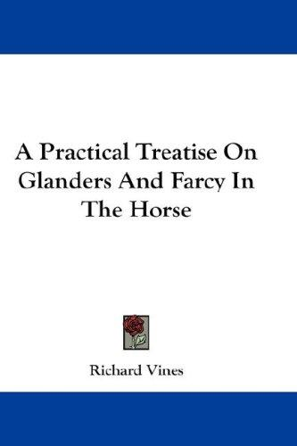 A Practical Treatise On Glanders And Farcy In The Horse by Richard Vines