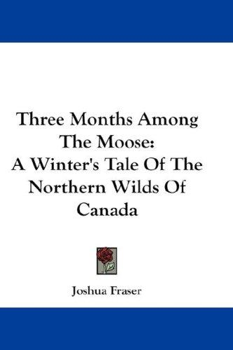 Three Months Among The Moose by Joshua Fraser