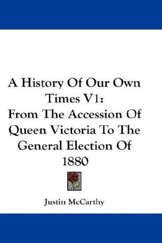 A History Of Our Own Times V1 by Justin McCarthy