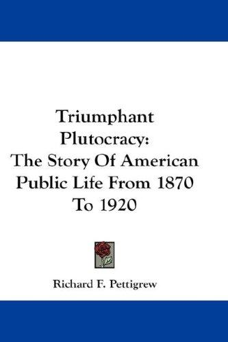 Triumphant Plutocracy by Richard F. Pettigrew