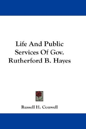 Life And Public Services Of Gov. Rutherford B. Hayes by Russell Herman Conwell