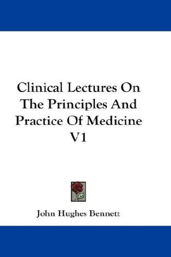 Clinical Lectures On The Principles And Practice Of Medicine V1 by John Hughes Bennett