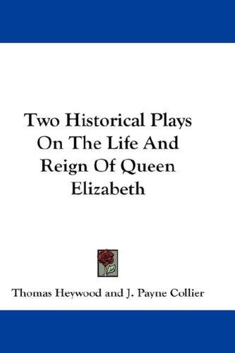Two Historical Plays On The Life And Reign Of Queen Elizabeth by Thomas Heywood