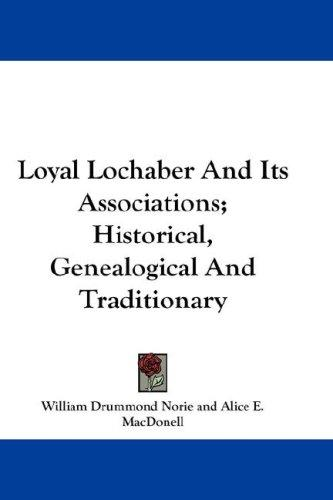 Loyal Lochaber And Its Associations; Historical, Genealogical And Traditionary