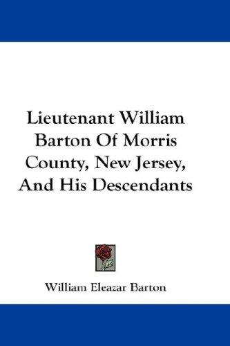 Lieutenant William Barton Of Morris County, New Jersey, And His Descendants by William Eleazar Barton