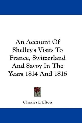 An Account Of Shelley's Visits To France, Switzerland And Savoy In The Years 1814 And 1816 by Charles I. Elton