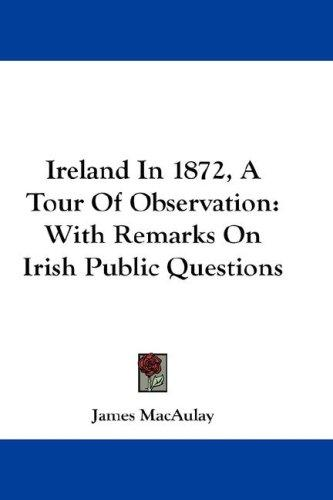 Ireland In 1872, A Tour Of Observation by James MacAulay