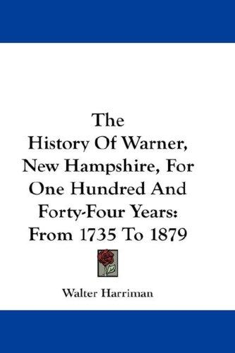 The History Of Warner, New Hampshire, For One Hundred And Forty-Four Years by Walter Harriman