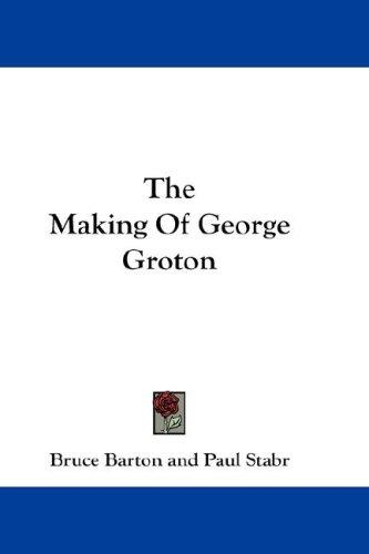 The Making Of George Groton by Bruce Barton