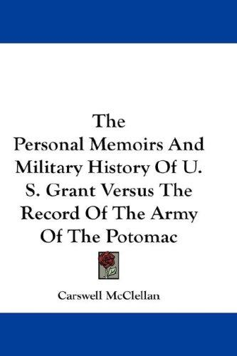 The Personal memoirs and Military history of U.S. Grant versus the record of the Army of the Potomac by Carswell McClellan