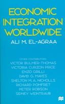 Economic integration worldwide by Ali M. El-Agraa ; other contributors, Victor Bulmer-Thomas ... [et al.].